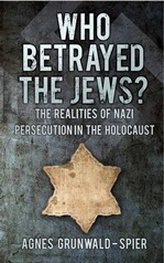 Who Betrayed the Jews? by Agnes Grunwald-Spier