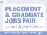 Placement and Graduate Jobs Fair for all degree subjects Monday 16th October, 11:30 - 3:00 Octagon