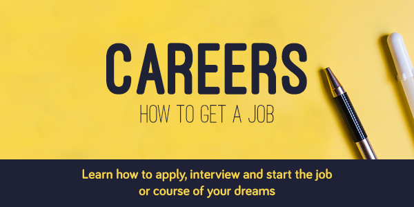 Careers, how to get a job. Learn how to apply, interview and start the job or course of your dreams