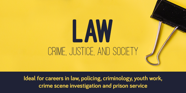 Crime, Justice and Society. For careers in law, policing, criminology, youth work, prison service